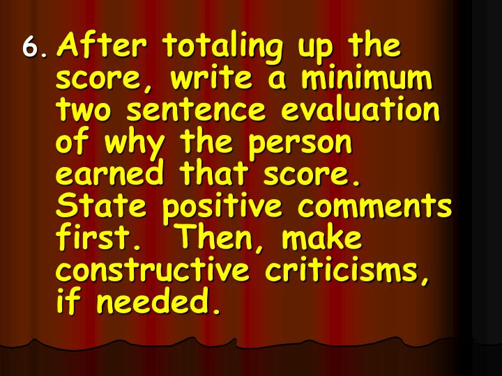 After totaling up the score, write a minimum two sentence evaluation of why the person earned that score.  State positive comments first.  Then, make constructive criticisms, if needed.