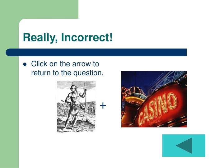 Really, Incorrect!