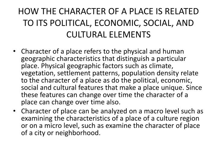 HOW THE CHARACTER OF A PLACE IS RELATED TO ITS POLITICAL, ECONOMIC, SOCIAL, AND CULTURAL ELEMENTS