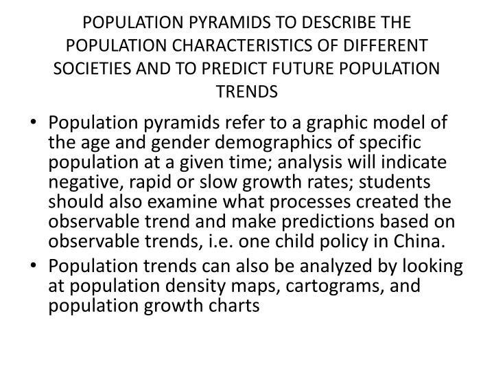 POPULATION PYRAMIDS TO DESCRIBE THE POPULATION CHARACTERISTICS OF DIFFERENT SOCIETIES AND TO PREDICT FUTURE POPULATION TRENDS