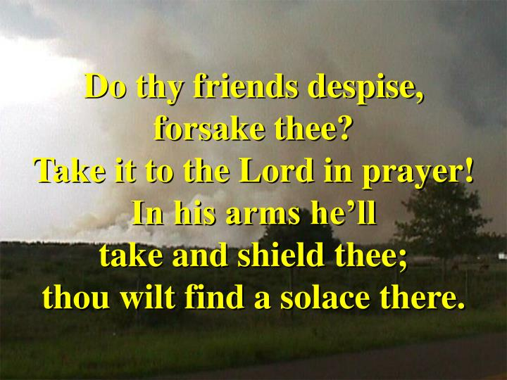 Do thy friends despise,