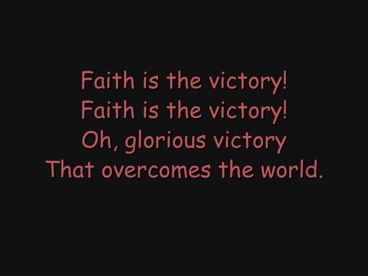 Faith is the victory!
