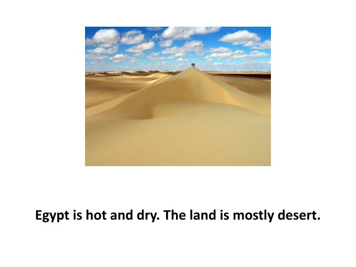 Egypt is hot and dry. The land is mostly desert.