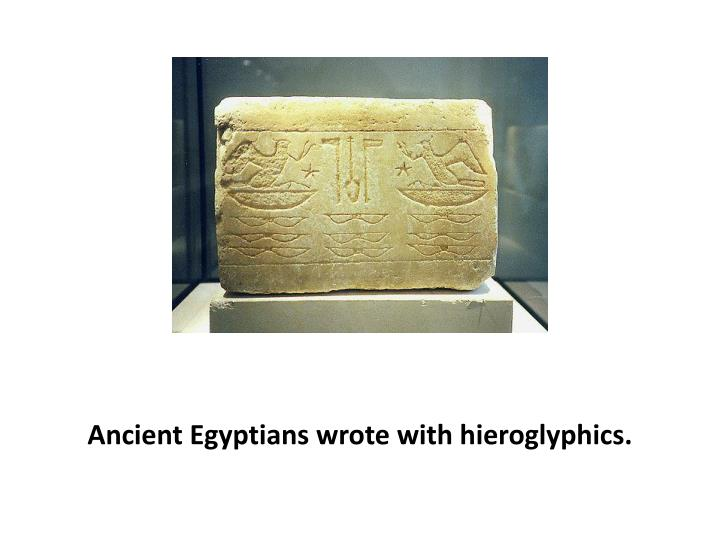 Ancient Egyptians wrote with hieroglyphics.
