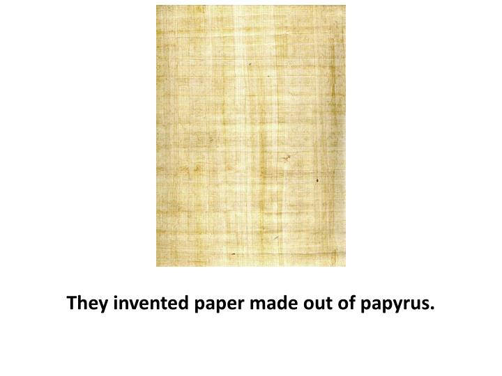 They invented paper made out of papyrus.