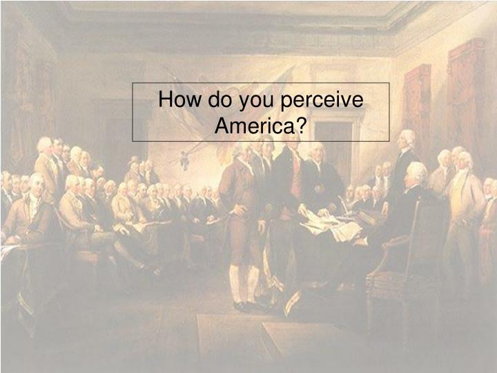 How do you perceive America?