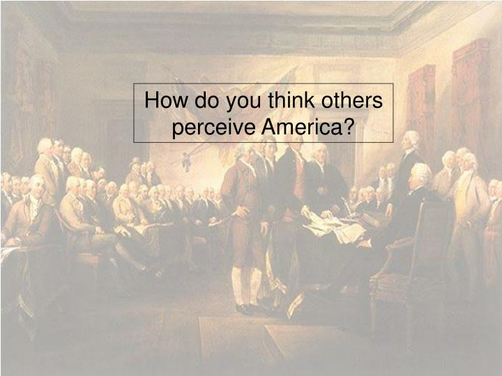 How do you think others perceive America?