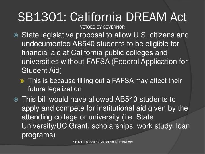california dream act The california dream act is the result of two laws, assembly bill 130 (ab 130) and assembly bill 131 (ab 131) that were passed in 2011 together, these bills allow undocumented and documented students who meet certain provisions of ab 540 law (see below) to apply for and receive several types of financial aid.