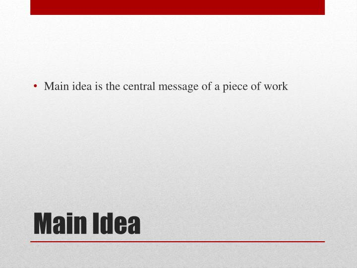 Main idea is the central message of a piece of work