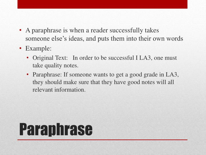 A paraphrase is when a reader successfully takes someone else's ideas, and puts them into their own words