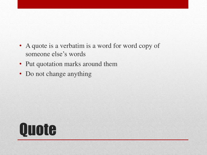 A quote is a verbatim is a word for word copy of someone else's words