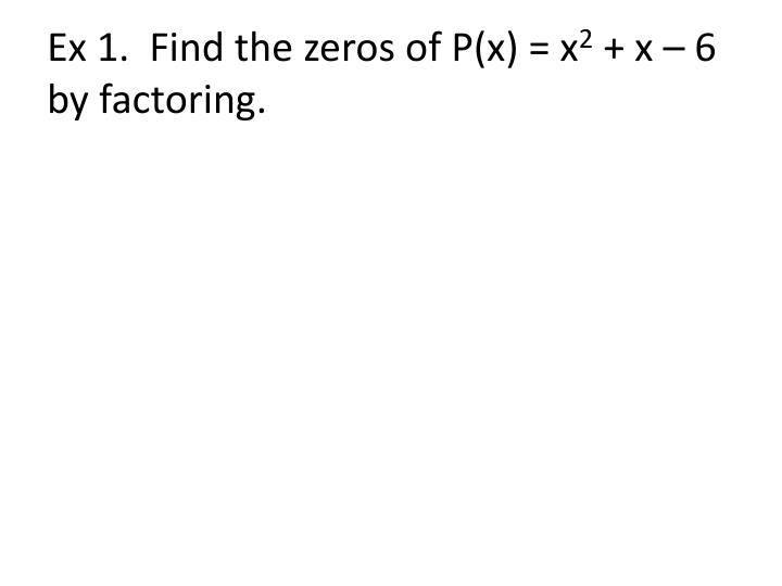 Ex 1.  Find the zeros of P(x) = x
