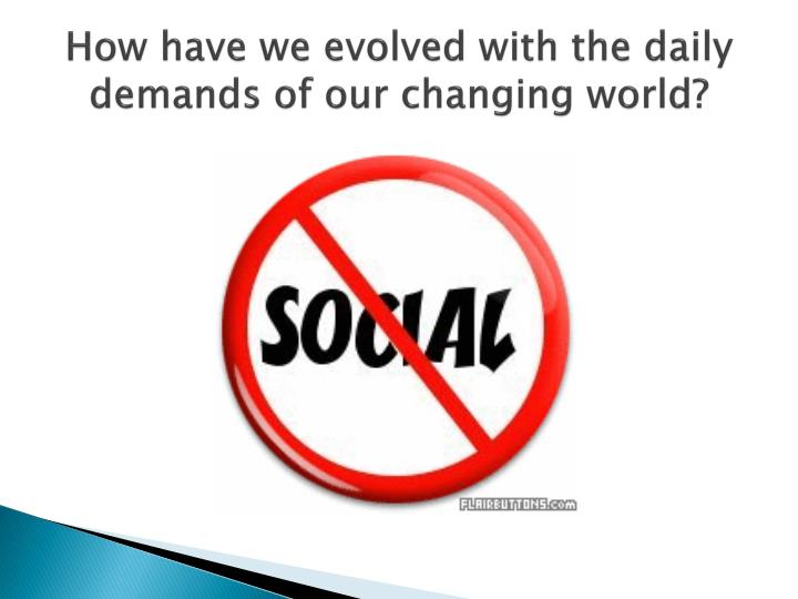 How have we evolved with the daily demands of our changing world?