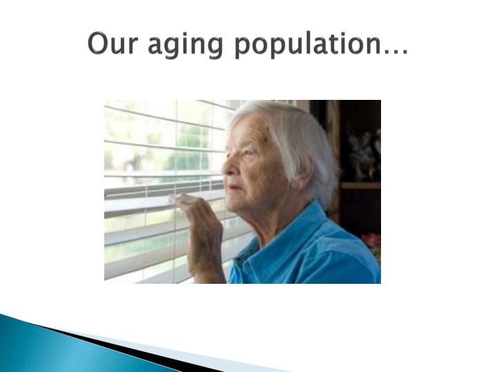 Our aging population…