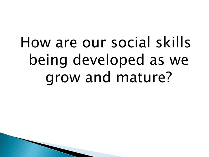 How are our social skills being developed as we grow and mature?