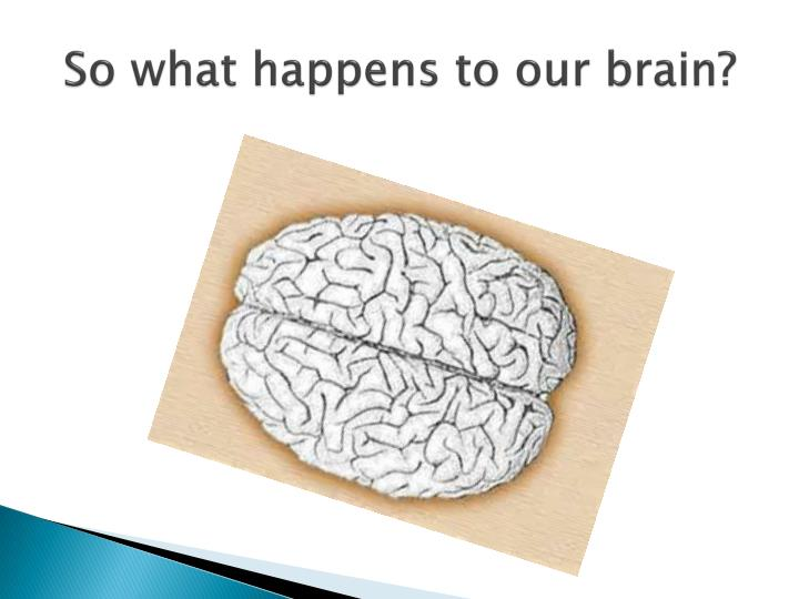 So what happens to our brain?
