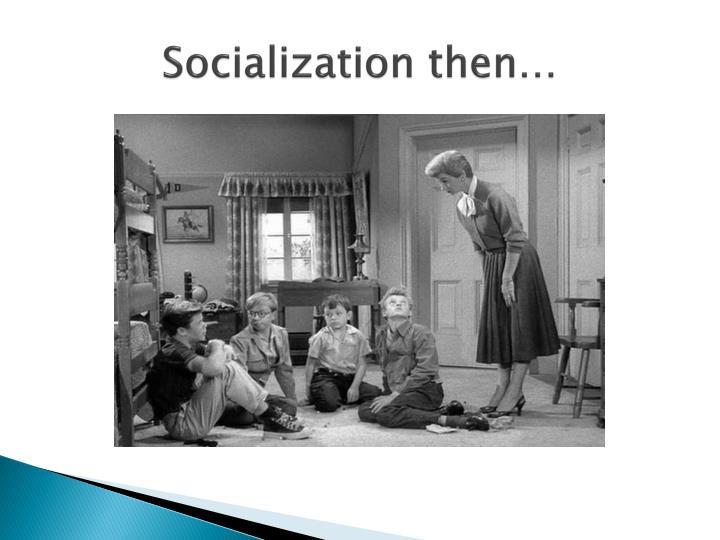 Socialization then…