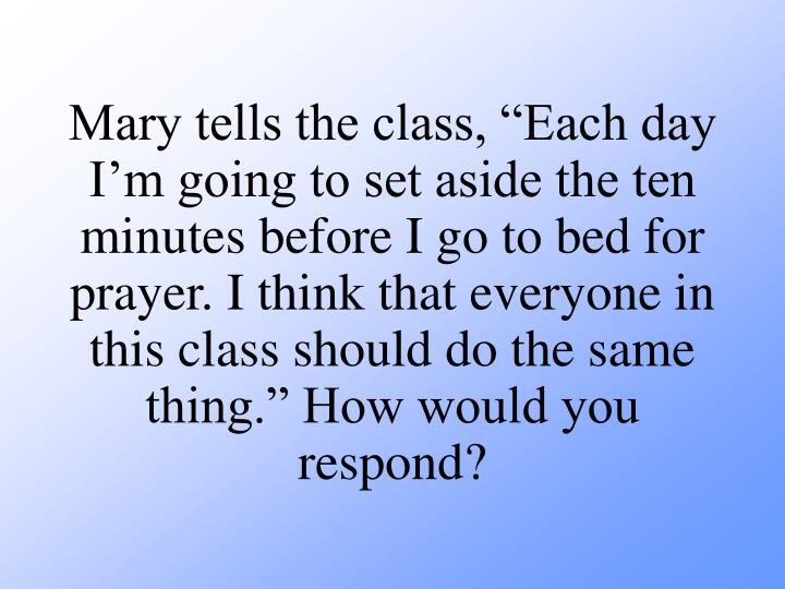"Mary tells the class, ""Each day I'm going to set aside the ten minutes before I go to bed for prayer. I think that everyone in this class should do the same thing."" How would you respond?"