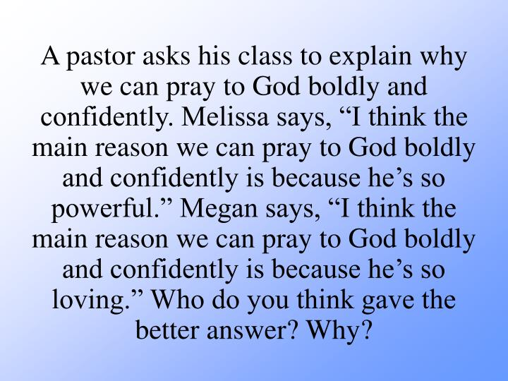 "A pastor asks his class to explain why we can pray to God boldly and confidently. Melissa says, ""I think the main reason we can pray to God boldly and confidently is because he's so powerful."" Megan says, ""I think the main reason we can pray to God boldly and confidently is because he's so loving."" Who do you think gave the better answer? Why?"