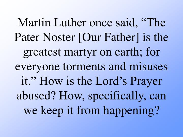 "Martin Luther once said, ""The Pater Noster [Our Father] is the greatest martyr on earth; for everyone torments and misuses it."" How is the Lord's Prayer abused? How, specifically, can we keep it from happening?"