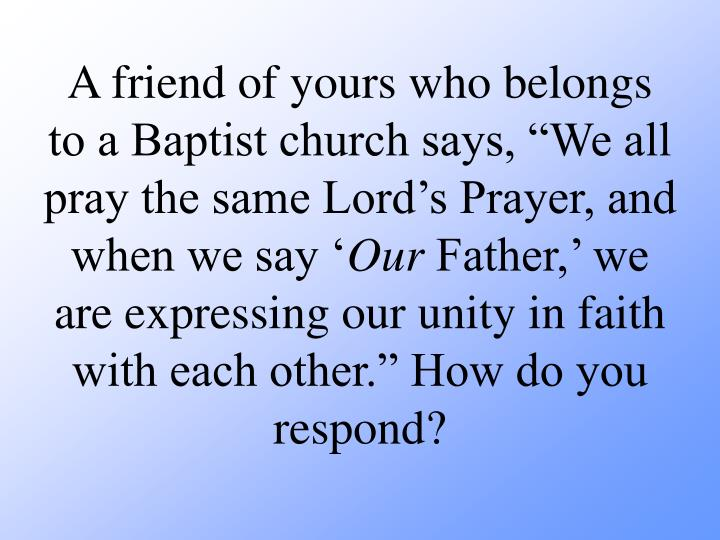 "A friend of yours who belongs to a Baptist church says, ""We all pray the same Lord's Prayer, and when we say '"