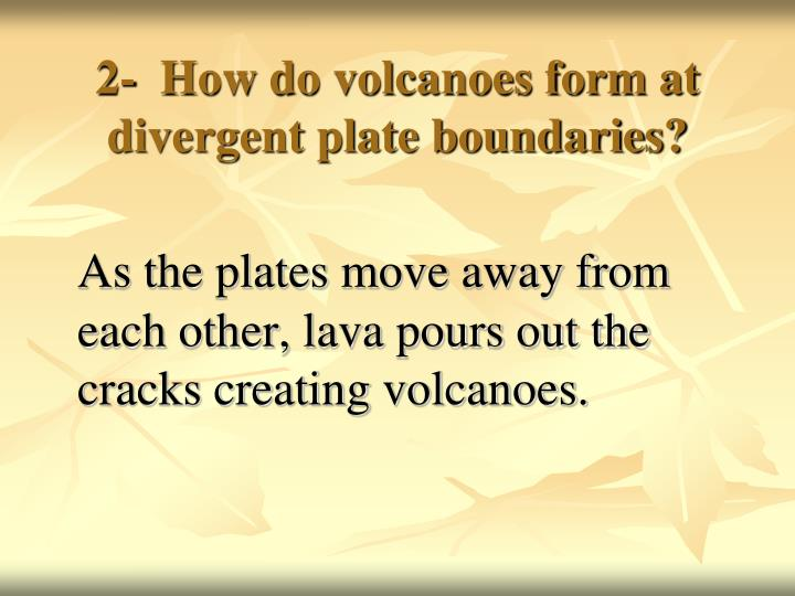 2-  How do volcanoes form at divergent plate boundaries?