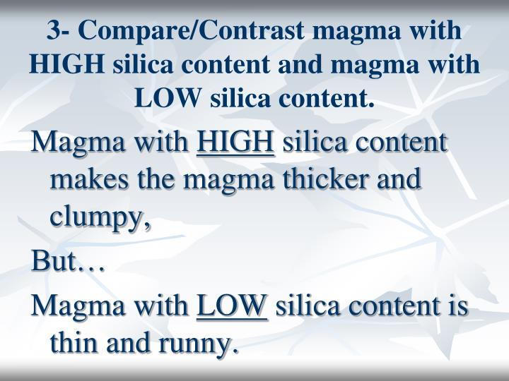 3- Compare/Contrast magma with HIGH silica content and magma with LOW silica content.