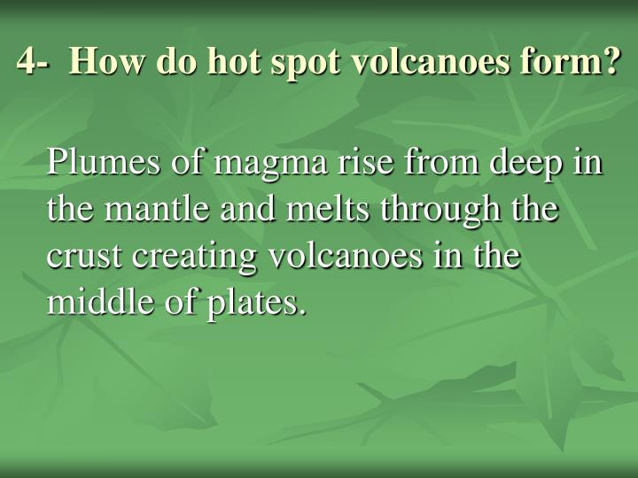 4-  How do hot spot volcanoes form?