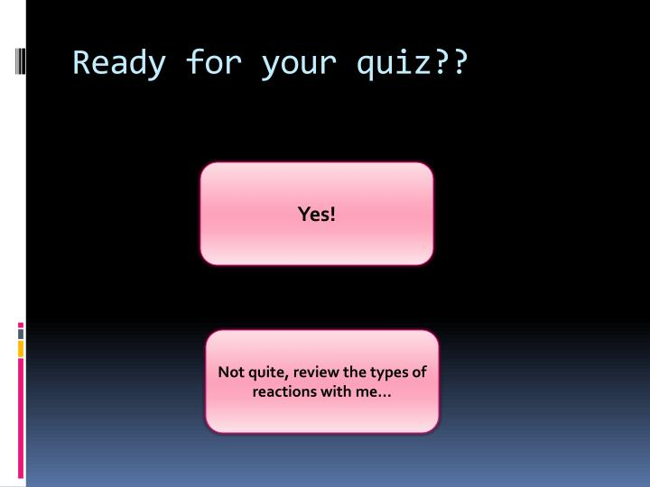 Ready for your quiz??