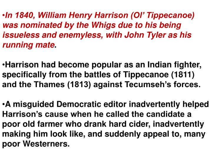 In 1840, William Henry Harrison (Ol Tippecanoe) was nominated by the Whigs due to his being issueless and enemyless, with John Tyler as his running mate