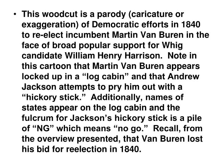 This woodcut is a parody (caricature or exaggeration) of Democratic efforts in 1840 to re-elect incumbent Martin Van Buren in the face of broad popular support for Whig candidate William Henry Harrison.  Note in this cartoon that Martin Van Buren appears locked up in a log cabin and that Andrew Jackson attempts to pry him out with a hickory stick.  Additionally, names of states appear on the log cabin and the fulcrum for Jacksons hickory stick is a pile of NG which means no go.  Recall, from the overview presented, that Van Buren lost his bid for reelection in 1840.