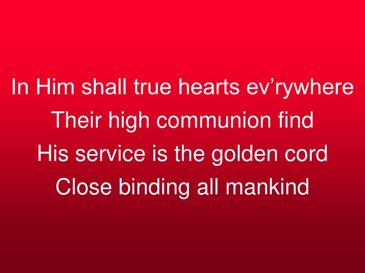 In Him shall true hearts ev'rywhere