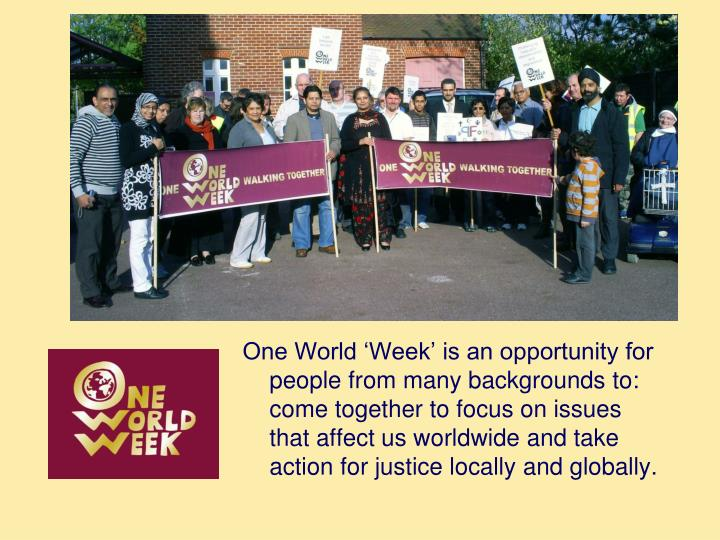 One World 'Week' is an opportunity for people from many backgrounds to: come together to focus on issues that affect us worldwide and take action for justice locally and globally.