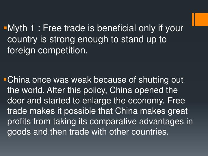 Myth 1 : Free trade is beneficial only if your country is strong enough to stand up to foreign compe...