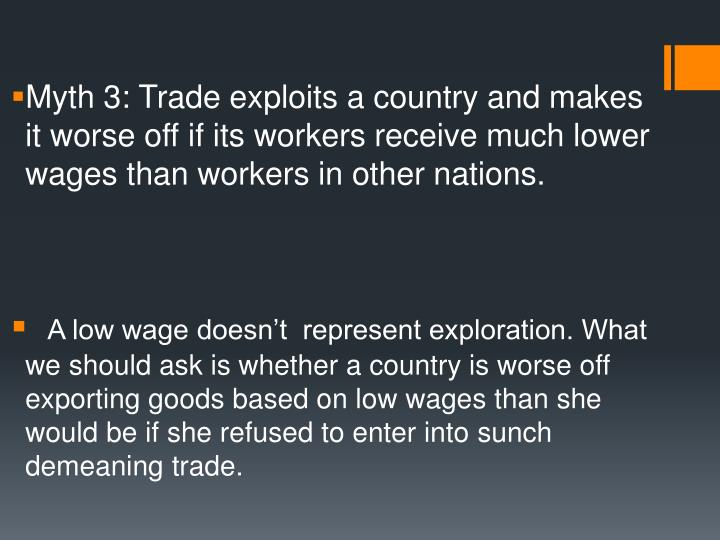 Myth 3: Trade exploits a country and makes it worse off if its workers receive much lower wages than...