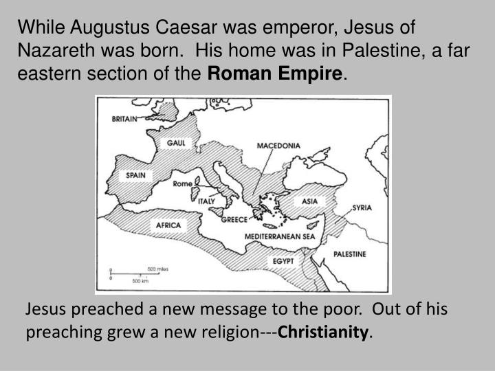 While Augustus Caesar was emperor, Jesus of Nazareth was born.  His home was in Palestine, a far eas...