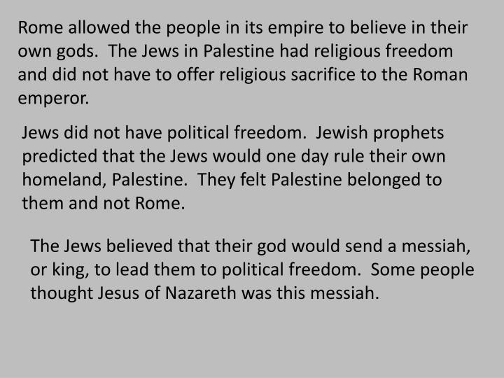Rome allowed the people in its empire to believe in their own gods.  The Jews in Palestine had religious freedom and did not have to offer religious sacrifice to the Roman emperor.