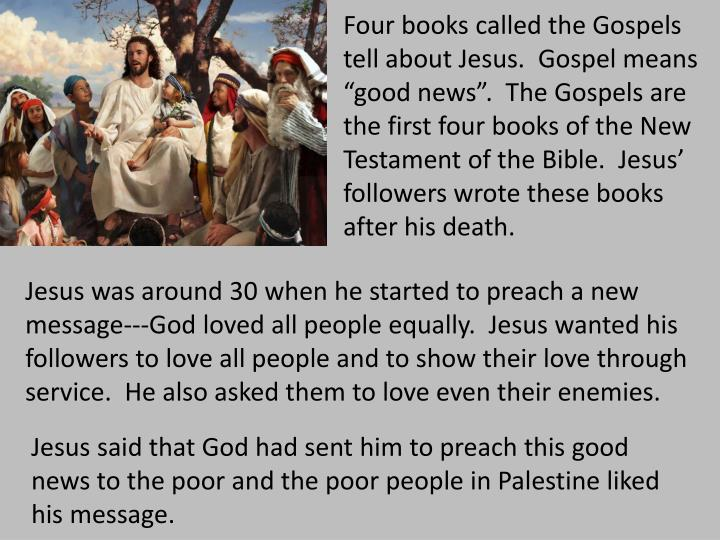 "Four books called the Gospels tell about Jesus.  Gospel means ""good news"".  The Gospels are the first four books of the New Testament of the Bible.  Jesus' followers wrote these books after his death."