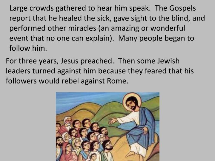 Large crowds gathered to hear him speak.  The Gospels report that he healed the sick, gave sight to the blind, and performed other miracles (an amazing or wonderful event that no one can explain).  Many people began to follow him.