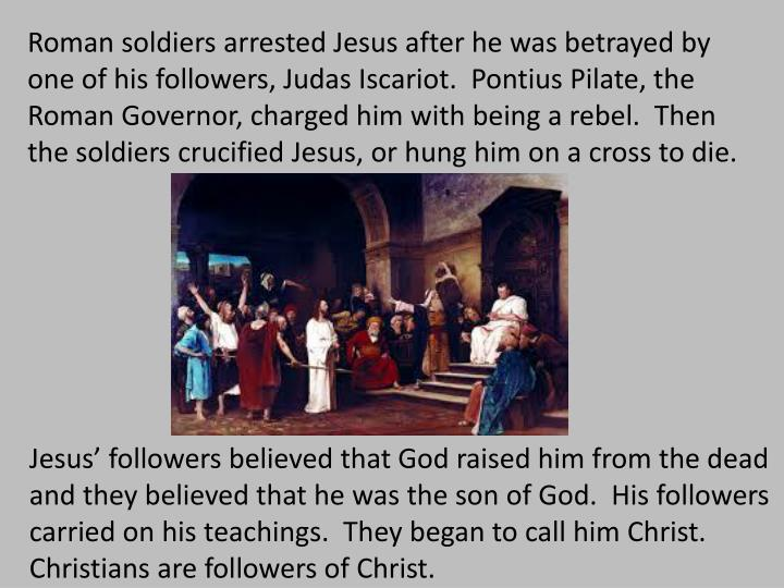 Roman soldiers arrested Jesus after he was betrayed by one of his followers, Judas Iscariot.  Pontius Pilate, the Roman Governor, charged him with being a rebel.  Then the soldiers crucified Jesus, or hung him on a cross to die.