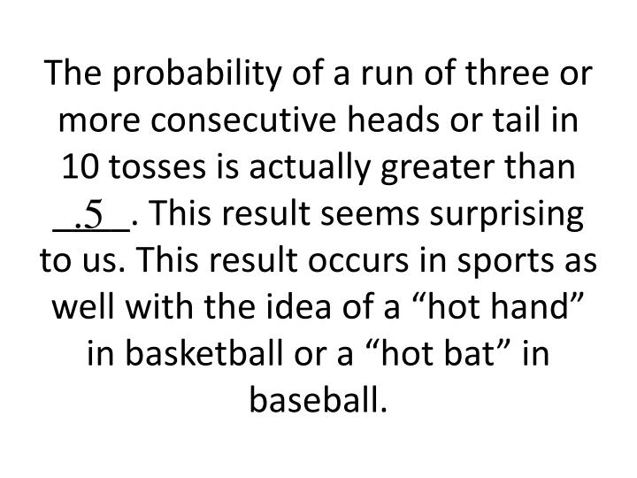 The probability of a run of three or more consecutive heads or tail in 10 tosses is actually greater than