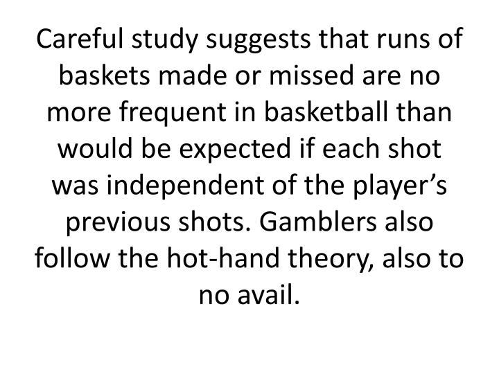 Careful study suggests that runs of baskets made or missed are no more frequent in basketball than would be expected if each shot was independent of the player's previous shots. Gamblers also follow the hot-hand theory, also to no avail.