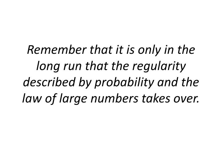 Remember that it is only in the long run that the regularity described by probability and the law of large numbers takes over.