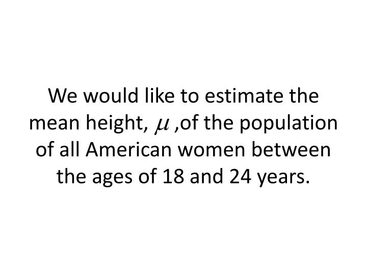 We would like to estimate the mean height