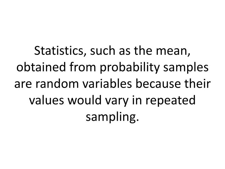 Statistics, such as the mean, obtained from probability samples are random variables because their values would vary in repeated sampling.