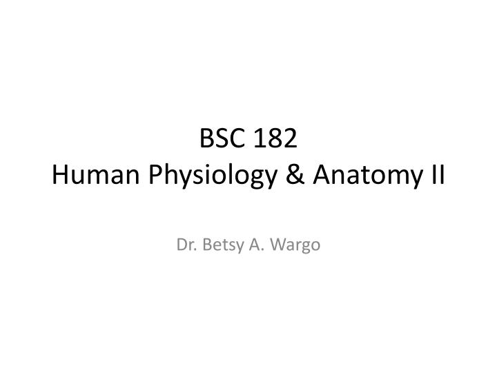 Bsc 182 human physiology anatomy ii