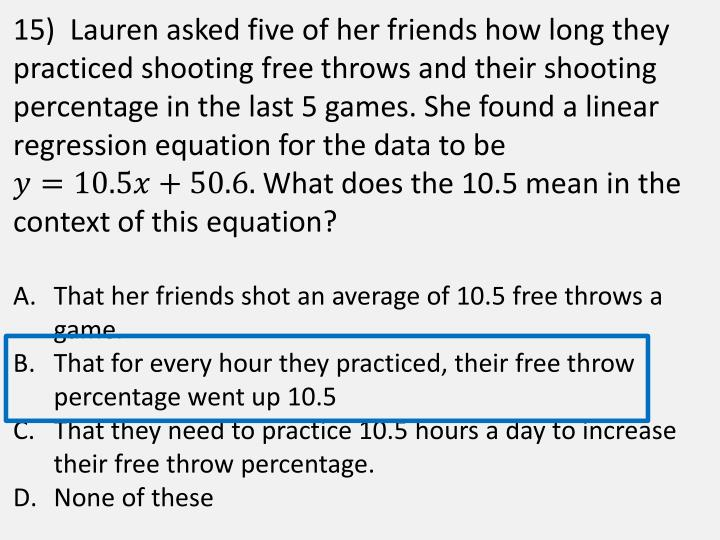 15)  Lauren asked five of her friends how long they practiced shooting free throws and their shooting percentage in the last 5 games. She found a linear regression equation for the data to be