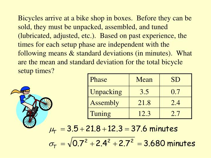 Bicycles arrive at a bike shop in boxes.  Before they can be sold, they must be unpacked, assembled, and tuned (lubricated, adjusted, etc.).  Based on past experience, the times for each setup phase are independent with the following means & standard deviations (in minutes).  What are the mean and standard deviation for the total bicycle setup times?