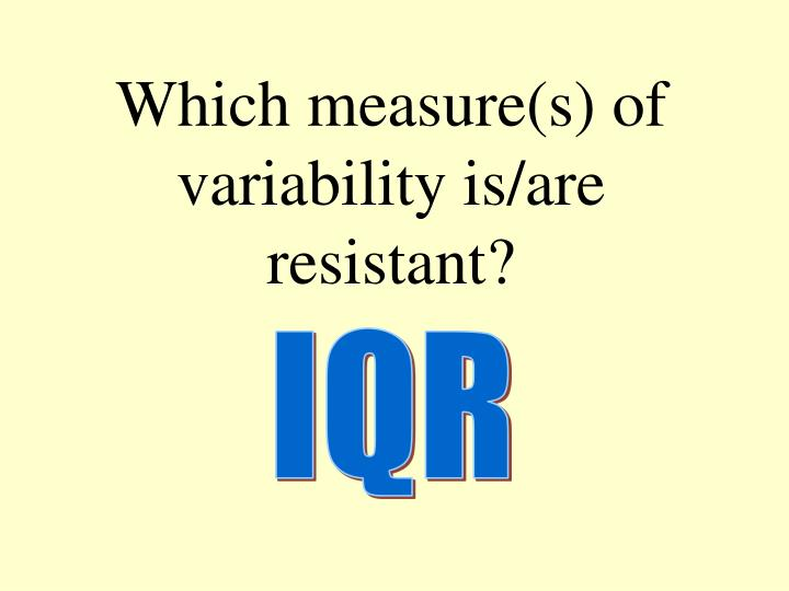 Which measure(s) of variability is/are resistant?