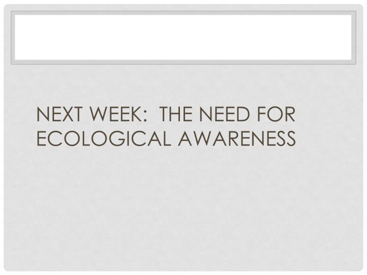 NEXT WEEK:  THE NEED FOR ECOLOGICAL AWARENESS